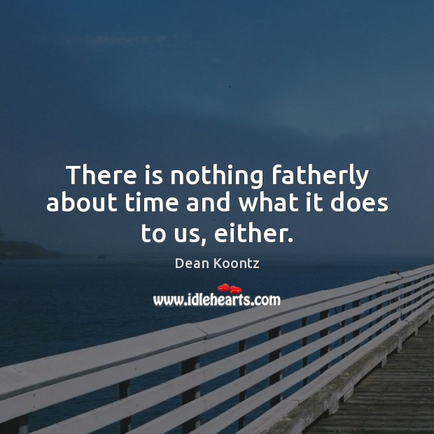 There is nothing fatherly about time and what it does to us, either. Image