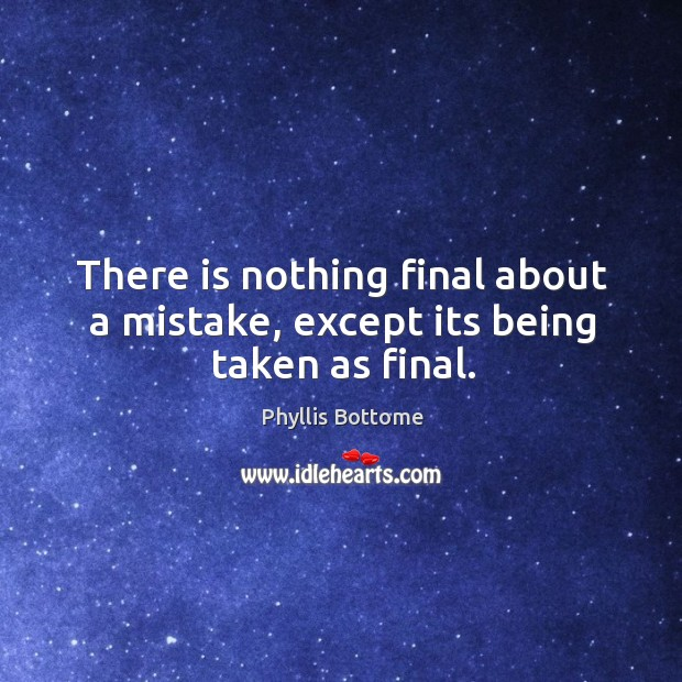 There is nothing final about a mistake, except its being taken as final. Image