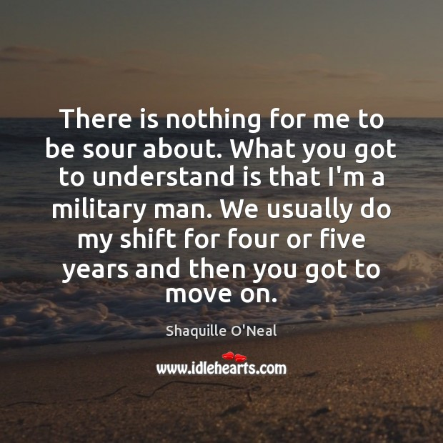 There is nothing for me to be sour about. What you got Shaquille O'Neal Picture Quote