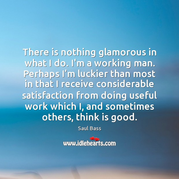 There is nothing glamorous in what I do. I'm a working man. Saul Bass Picture Quote
