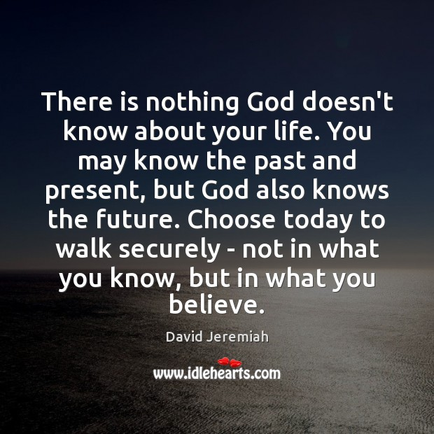 There is nothing God doesn't know about your life. You may know David Jeremiah Picture Quote