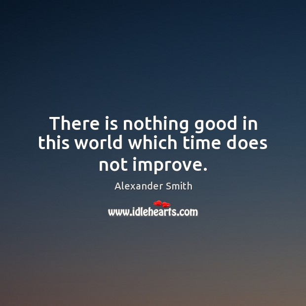 There is nothing good in this world which time does not improve. Alexander Smith Picture Quote