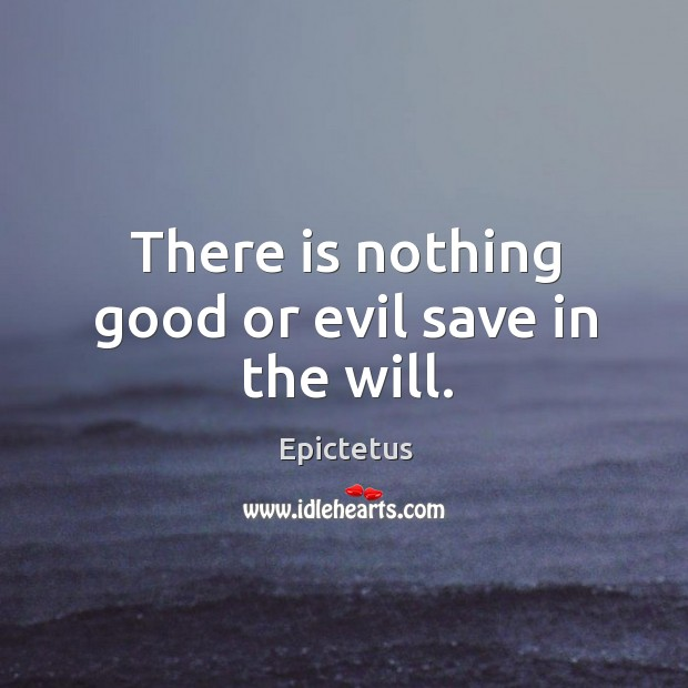 There is nothing good or evil save in the will. Image