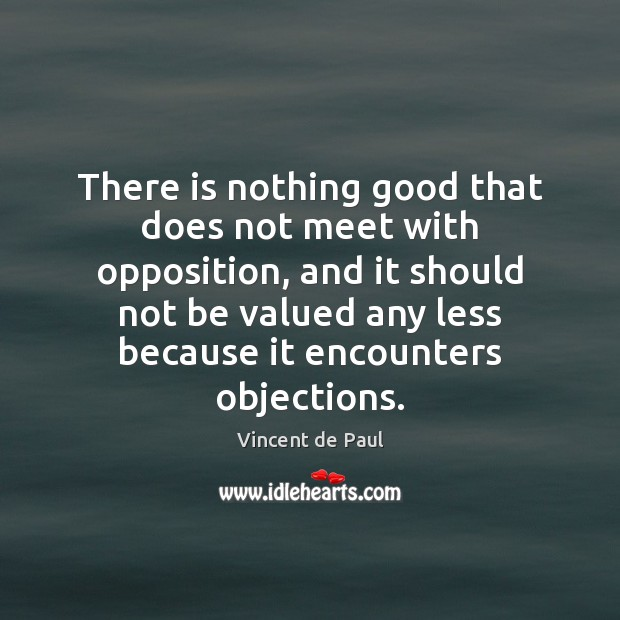 Image, There is nothing good that does not meet with opposition, and it