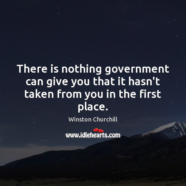 There is nothing government can give you that it hasn't taken from you in the first place. Image