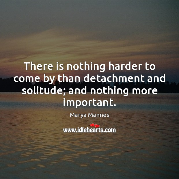 There is nothing harder to come by than detachment and solitude; and Marya Mannes Picture Quote