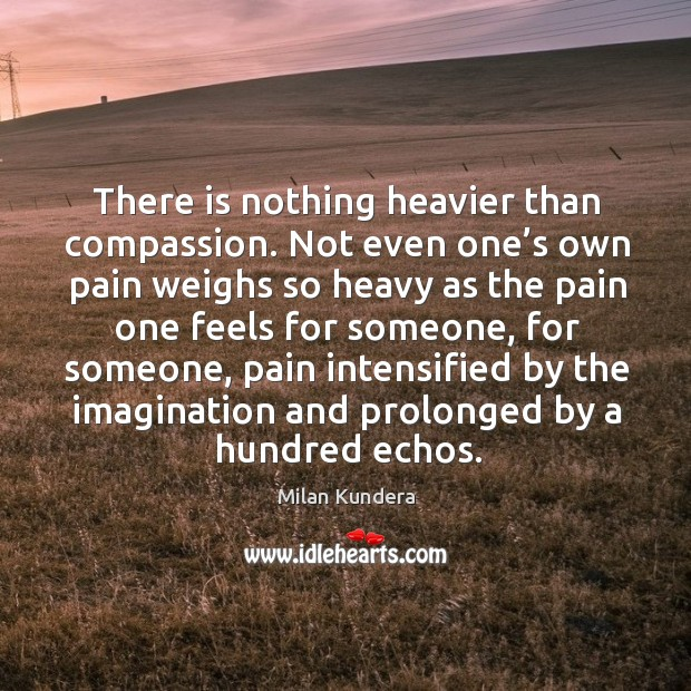 Image, There is nothing heavier than compassion. Not even one's own pain weighs so heavy as the pain one feels for someone