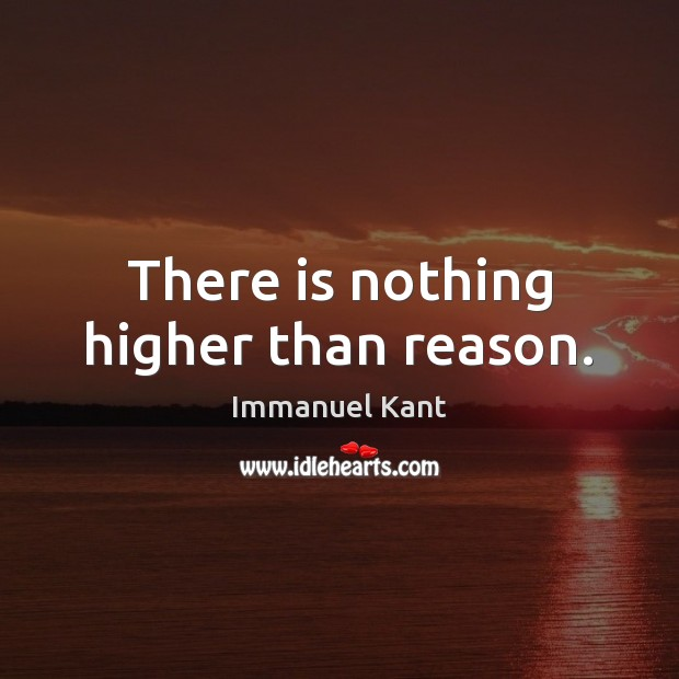There is nothing higher than reason. Image