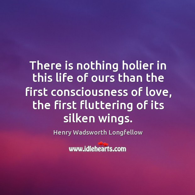 Image, There is nothing holier in this life of ours than the first consciousness of love