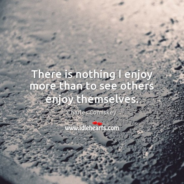 Image, There is nothing I enjoy more than to see others enjoy themselves.