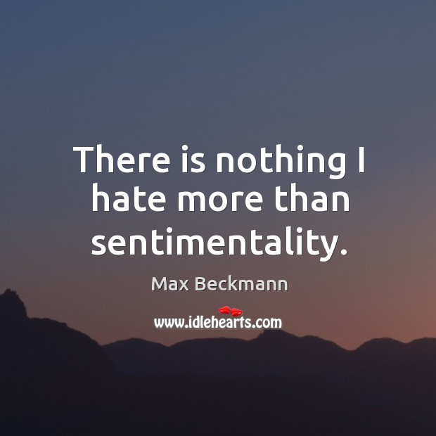 There is nothing I hate more than sentimentality. Image