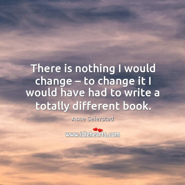 There is nothing I would change – to change it I would have had to write a totally different book. Image