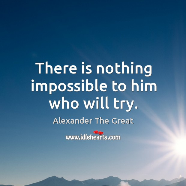 There is nothing impossible to him who will try. Image