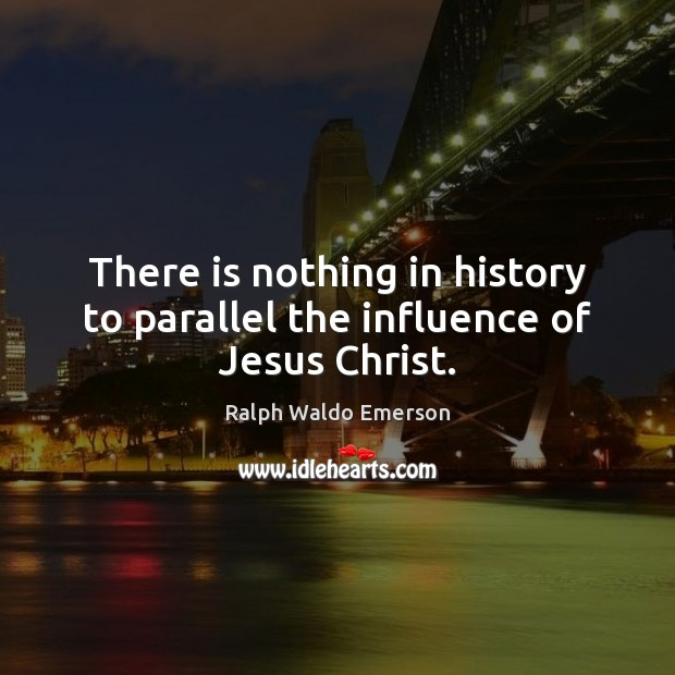 There is nothing in history to parallel the influence of Jesus Christ. Image