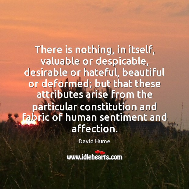 There is nothing, in itself, valuable or despicable, desirable or hateful, beautiful Image