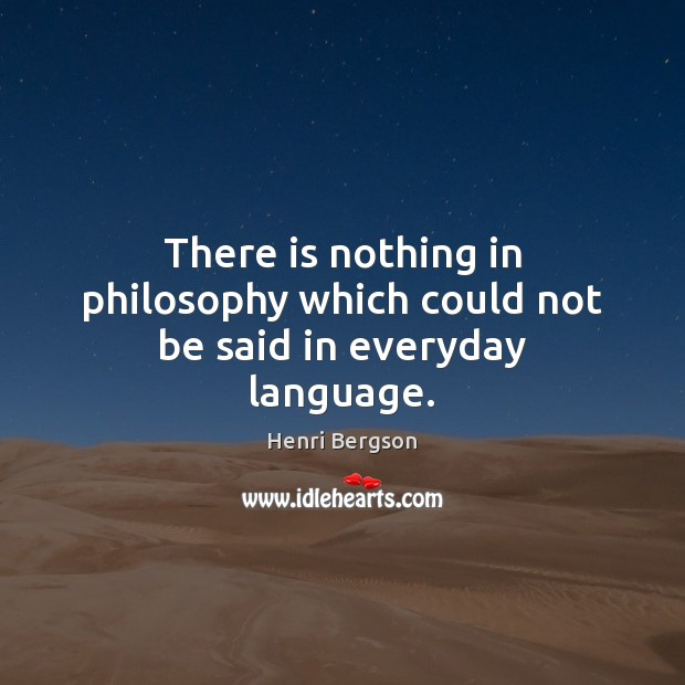 There is nothing in philosophy which could not be said in everyday language. Henri Bergson Picture Quote