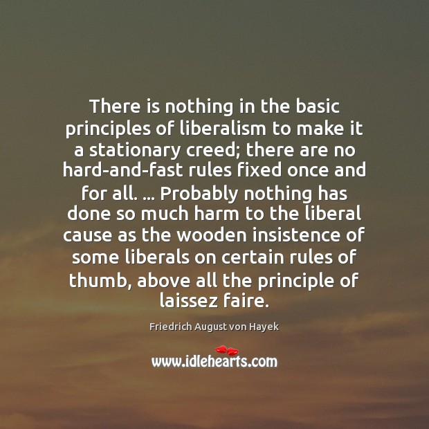There is nothing in the basic principles of liberalism to make it Friedrich August von Hayek Picture Quote