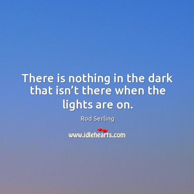 There is nothing in the dark that isn't there when the lights are on. Image