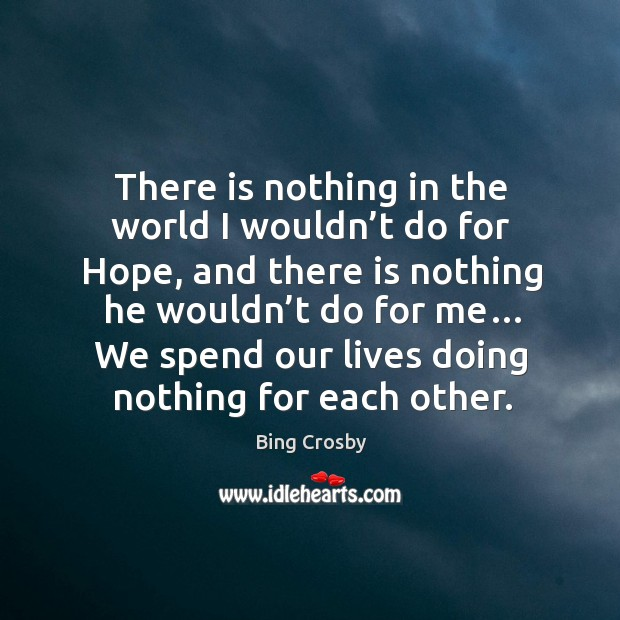 There is nothing in the world I wouldn't do for hope, and there is nothing he wouldn't do for me… Image