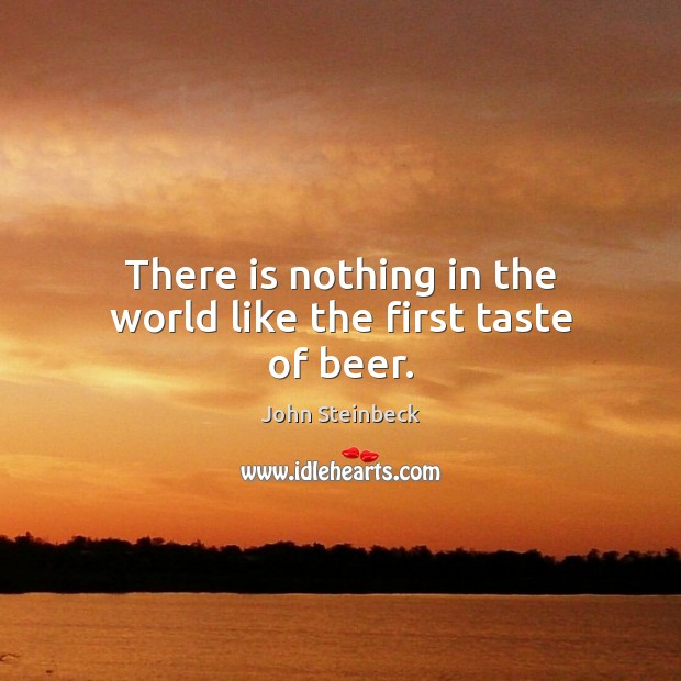 There is nothing in the world like the first taste of beer. John Steinbeck Picture Quote