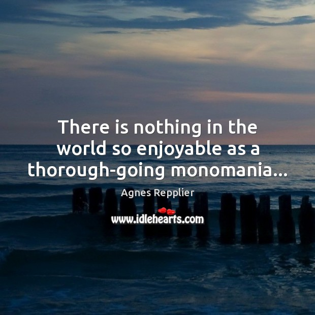 There is nothing in the world so enjoyable as a thorough-going monomania… Agnes Repplier Picture Quote