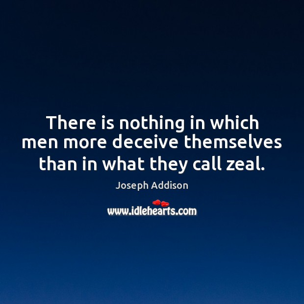 There is nothing in which men more deceive themselves than in what they call zeal. Joseph Addison Picture Quote