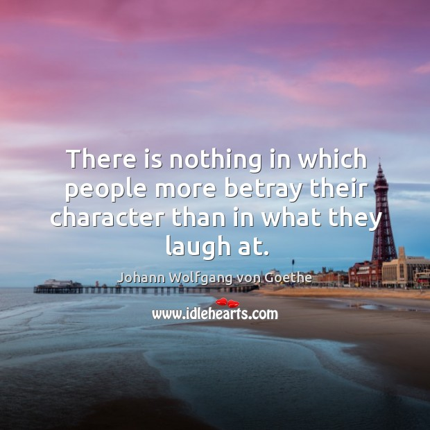 There is nothing in which people more betray their character than in what they laugh at. Image