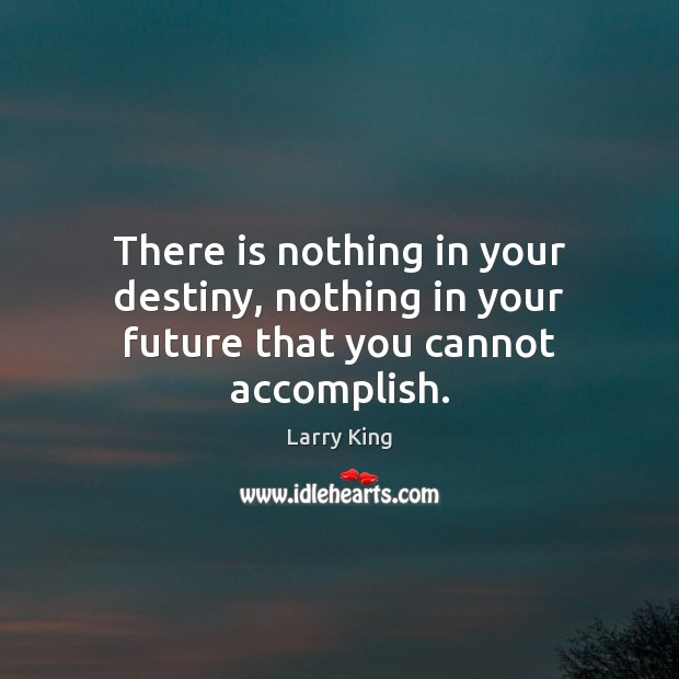 Image, There is nothing in your destiny, nothing in your future that you cannot accomplish.