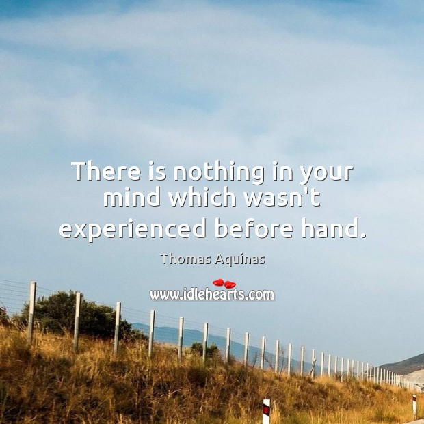 There is nothing in your mind which wasn't experienced before hand. Image