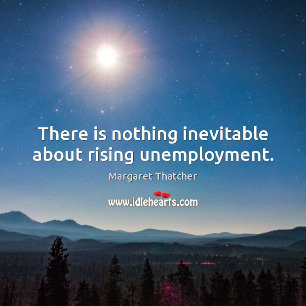 There is nothing inevitable about rising unemployment. Margaret Thatcher Picture Quote