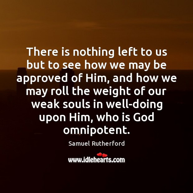There is nothing left to us but to see how we may Samuel Rutherford Picture Quote
