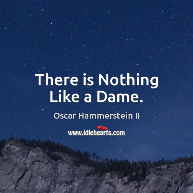 There is Nothing Like a Dame. Oscar Hammerstein II Picture Quote