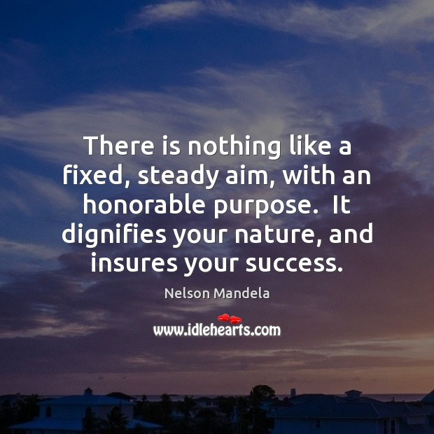 There is nothing like a fixed, steady aim, with an honorable purpose. Image