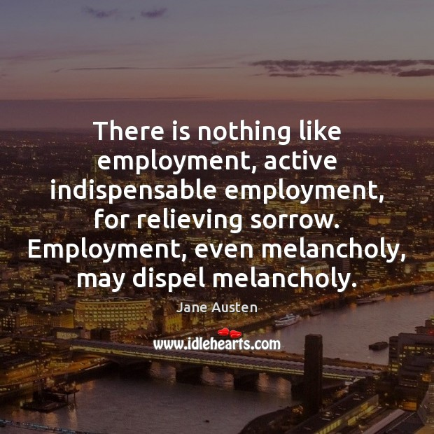 There is nothing like employment, active indispensable employment, for relieving sorrow. Employment, Image