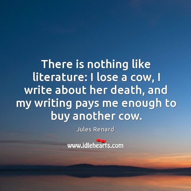 There is nothing like literature: I lose a cow, I write about Jules Renard Picture Quote