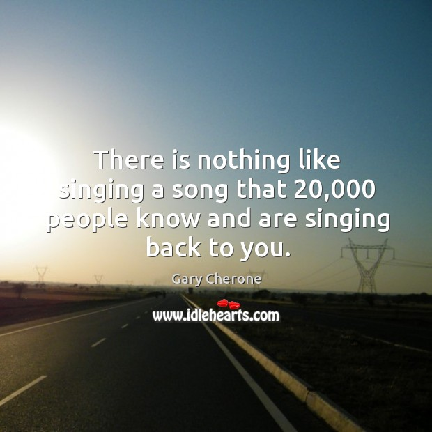 There is nothing like singing a song that 20,000 people know and are singing back to you. Image