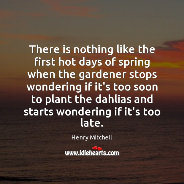 There is nothing like the first hot days of spring when the Henry Mitchell Picture Quote