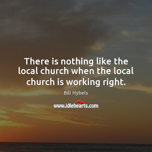 There is nothing like the local church when the local church is working right. Bill Hybels Picture Quote