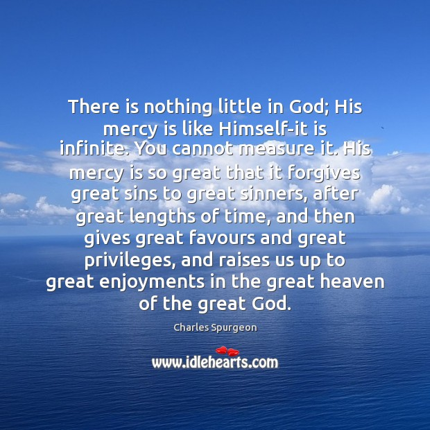 There is nothing little in God; His mercy is like Himself-it is Charles Spurgeon Picture Quote