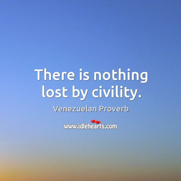 There is nothing lost by civility. Venezuelan Proverbs Image