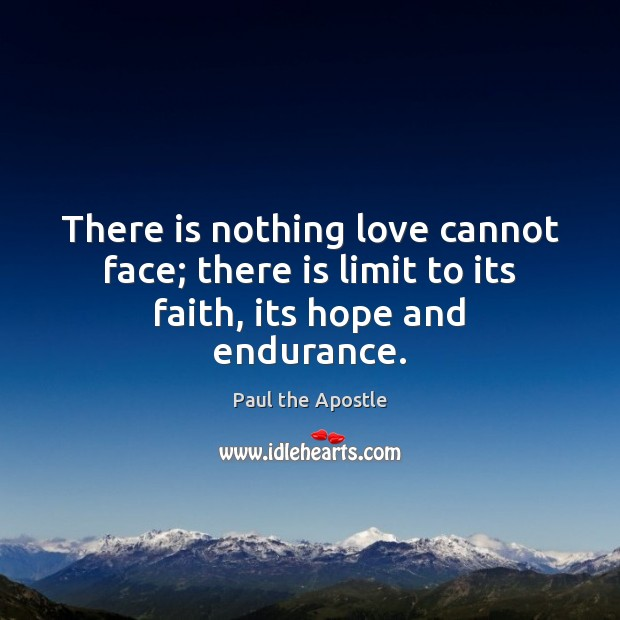 There is nothing love cannot face; there is limit to its faith, its hope and endurance. Paul the Apostle Picture Quote