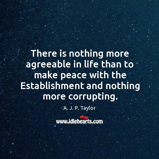 There is nothing more agreeable in life than to make peace with the establishment and nothing more corrupting. A. J. P. Taylor Picture Quote