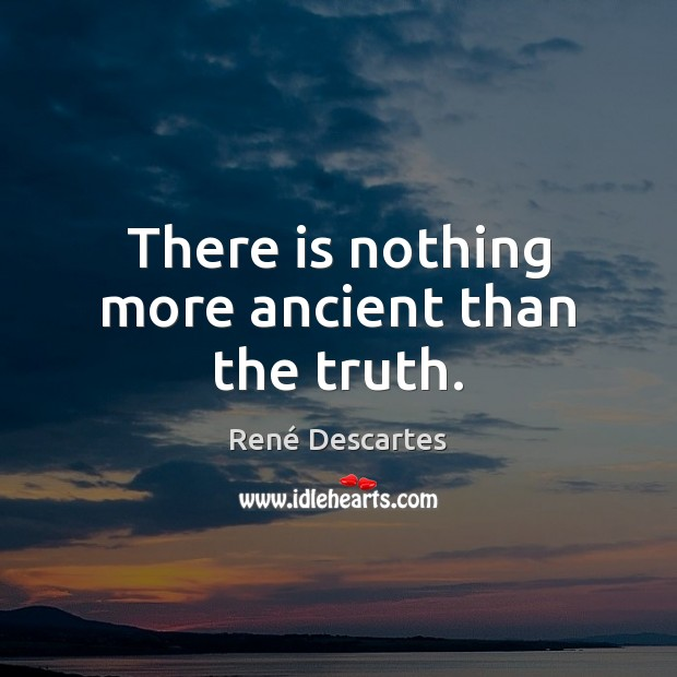 There is nothing more ancient than the truth. René Descartes Picture Quote