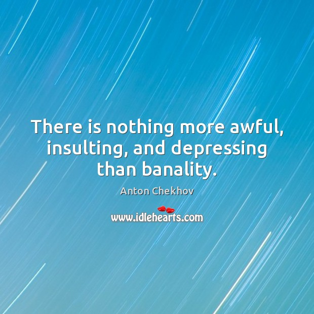 There is nothing more awful, insulting, and depressing than banality. Anton Chekhov Picture Quote