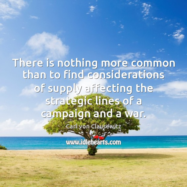 There is nothing more common than to find considerations of supply affecting Carl von Clausewitz Picture Quote