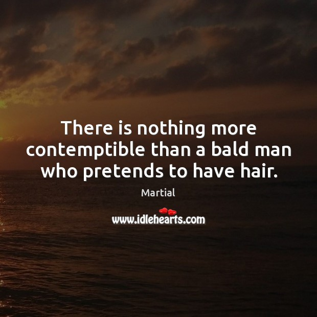 There is nothing more contemptible than a bald man who pretends to have hair. Martial Picture Quote