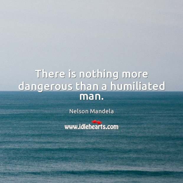 There is nothing more dangerous than a humiliated man. Image