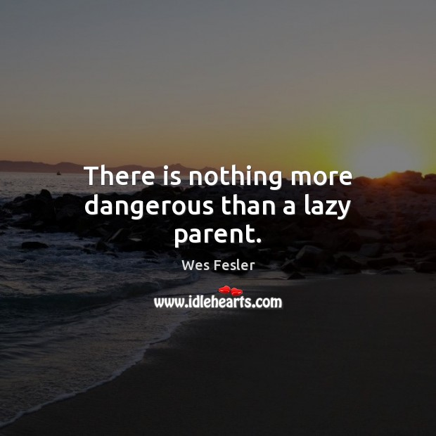 There is nothing more dangerous than a lazy parent. Image