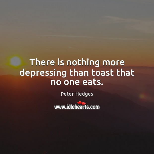 There is nothing more depressing than toast that no one eats. Image