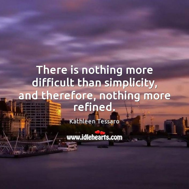 There is nothing more difficult than simplicity, and therefore, nothing more refined. Kathleen Tessaro Picture Quote